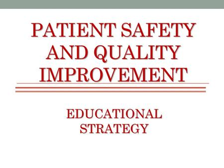 PATIENT SAFETY AND QUALITY IMPROVEMENT EDUCATIONAL STRATEGY.