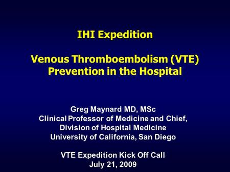 IHI Expedition Venous Thromboembolism (VTE) Prevention in the Hospital Greg Maynard MD, MSc Clinical Professor of Medicine and Chief, Division of Hospital.