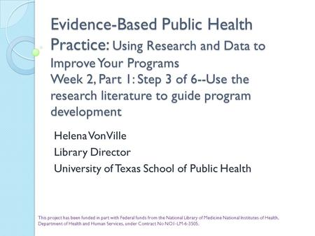 Evidence-Based Public Health Practice: Using Research and Data to Improve Your Programs Week 2, Part 1: Step 3 of 6--Use the research literature to guide.