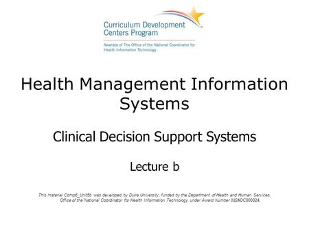 Health Management Information Systems Clinical Decision Support Systems Lecture b This material Comp6_Unit5b was developed by Duke University, funded by.