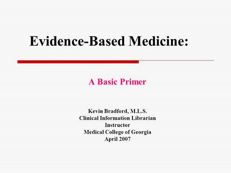 Evidence-Based Medicine: A Basic Primer Kevin Bradford, M.L.S. Clinical Information Librarian Instructor Medical College of Georgia April 2007.