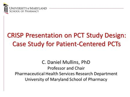 CRISP Presentation on PCT Study Design: Case Study for Patient-Centered PCTs C. Daniel Mullins, PhD Professor and Chair Pharmaceutical Health Services.
