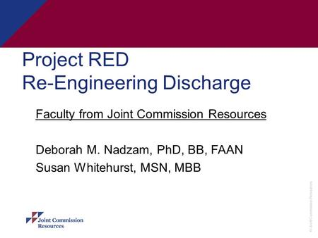 © Joint Commission Resources Project RED Re-Engineering Discharge Faculty from Joint Commission Resources Deborah M. Nadzam, PhD, BB, FAAN Susan Whitehurst,
