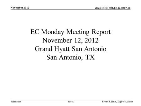 Doc.: IEEE 802.15-12-0607-00 Submission November 2012 Robert F. Heile, ZigBee AllianceSlide 1 EC Monday Meeting Report November 12, 2012 Grand Hyatt San.