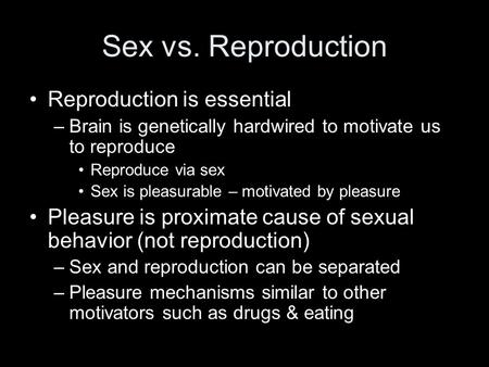 Sex vs. Reproduction Reproduction is essential –Brain is genetically hardwired to motivate us to reproduce Reproduce via sex Sex is pleasurable – motivated.