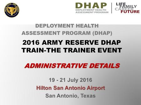 19 - 21 July 2016 Hilton San Antonio Airport San Antonio, Texas DEPLOYMENT HEALTH ASSESSMENT PROGRAM (DHAP) 2016 ARMY RESERVE DHAP TRAIN-THE TRAINER EVENT.