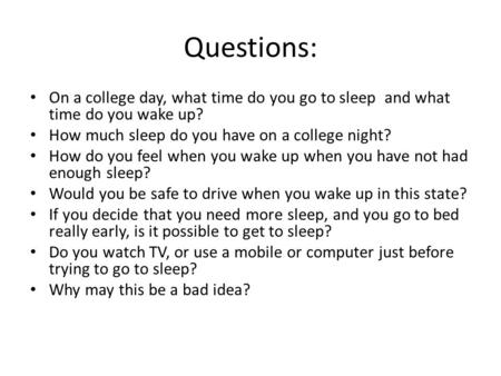 Questions: On a college day, what time do you go to sleep and what time do you wake up? How much sleep do you have on a college night? How do you feel.