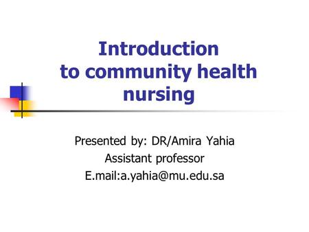 Introduction to community health nursing Presented by: DR/Amira Yahia Assistant professor