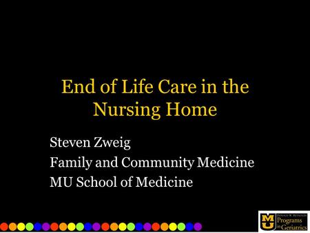 End of Life Care in the Nursing Home Steven Zweig Family and Community Medicine MU School of Medicine.