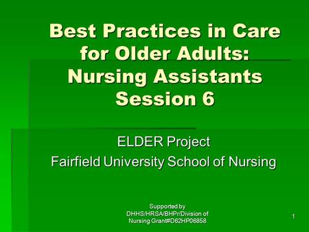 1 Best Practices in Care for Older Adults: Nursing Assistants Session 6 ELDER Project Fairfield University School of Nursing Supported by DHHS/HRSA/BHPr/Division.