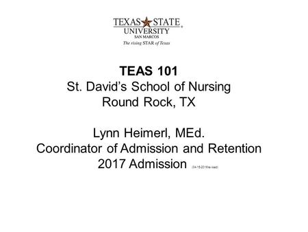 TEAS 101 St. David's School of Nursing Round Rock, TX Lynn Heimerl, MEd. Coordinator of Admission and Retention 2017 Admission (04-15-2016revised)