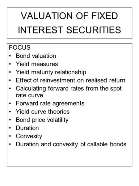 VALUATION OF FIXED INTEREST SECURITIES FOCUS Bond valuation Yield measures Yield maturity relationship Effect of reinvestment on realised return Calculating.