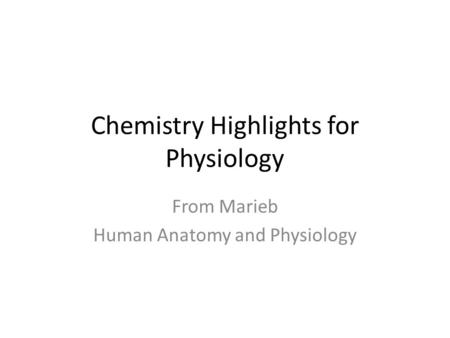 Chemistry Highlights for Physiology From Marieb Human Anatomy and Physiology.