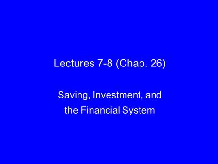 Lectures 7-8 (Chap. 26) Saving, Investment, and the Financial System.