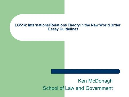 LG514: International Relations Theory in the New World Order Essay Guidelines Ken McDonagh School of Law and Government.