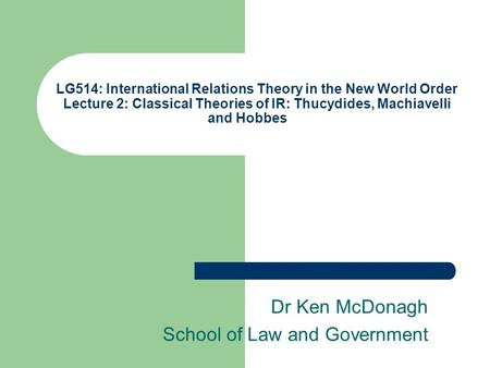 LG514: International Relations Theory in the New World Order Lecture 2: Classical Theories of IR: Thucydides, Machiavelli and Hobbes Dr Ken McDonagh School.