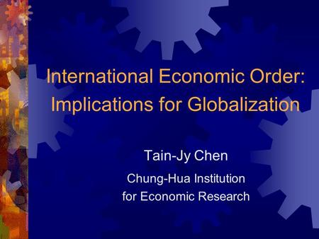 International Economic Order: Implications for Globalization Tain-Jy Chen Chung-Hua Institution for Economic Research.