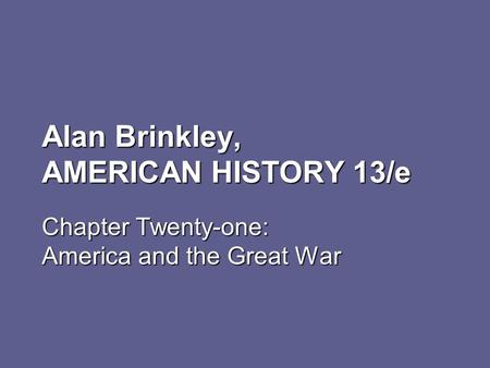 Alan Brinkley, AMERICAN HISTORY 13/e Chapter Twenty-one: America and the Great War.