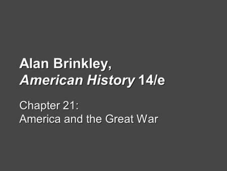 Alan Brinkley, American History 14/e Chapter 21: America and the Great War.