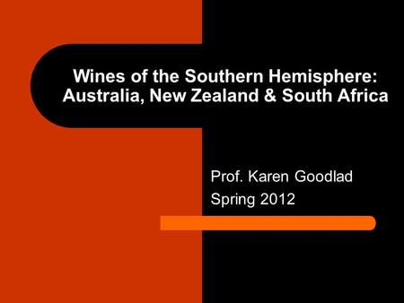 Wines of the Southern Hemisphere: Australia, New Zealand & South Africa Prof. Karen Goodlad Spring 2012.
