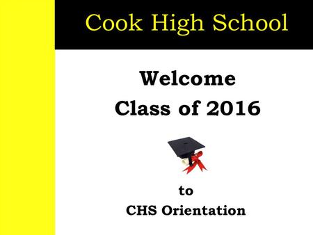 Welcome <strong>Class</strong> of 2016 Cook High School to CHS Orientation.