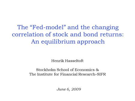 "The ""Fed-model"" and the changing correlation of stock and bond returns: An equilibrium approach Henrik Hasseltoft Stockholm School of Economics & The Institute."