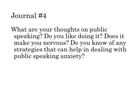 Journal #4 What are your thoughts on public speaking? Do you like doing it? Does it make you nervous? Do you know of any strategies that can help in dealing.