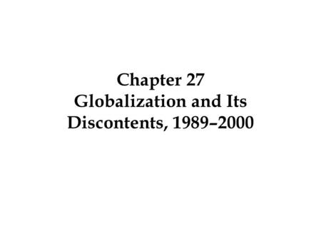Chapter 27 Globalization and Its Discontents, 1989–2000.