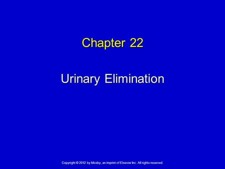 Chapter 22 Urinary Elimination Copyright © 2012 by Mosby, an imprint of Elsevier Inc. All rights reserved.