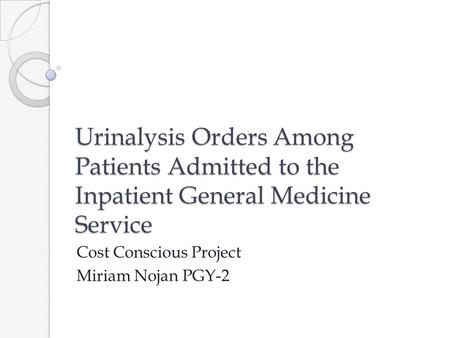 Urinalysis Orders Among Patients Admitted to the Inpatient General Medicine Service Cost Conscious Project Miriam Nojan PGY-2.