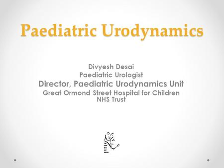 Paediatric Urodynamics Divyesh Desai Paediatric Urologist Director, Paediatric Urodynamics Unit Great Ormond Street Hospital for Children NHS Trust.