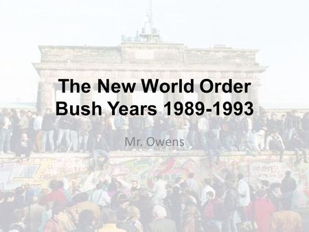 The New World Order Bush Years 1989-1993 Mr. Owens.