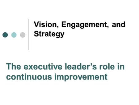 Vision, Engagement, and Strategy The executive leader's role in continuous improvement.