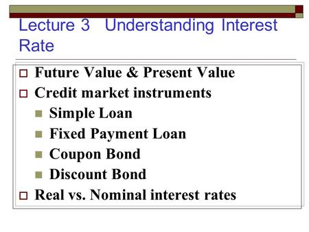 Lecture 3 Understanding Interest Rate  Future Value & Present Value  Credit market instruments Simple Loan Fixed Payment Loan Coupon Bond Discount Bond.