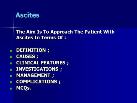Ascites The Aim Is To Approach The Patient With Ascites In Terms Of : DEFINITION ; CAUSES ; CLINICAL FEATURES ; INVESTIGATIONS ; MANAGEMENT ; COMPLICATIONS.