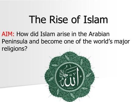 The Rise of Islam AIM: AIM: How did Islam arise in the Arabian Peninsula and become one of the world's major religions?