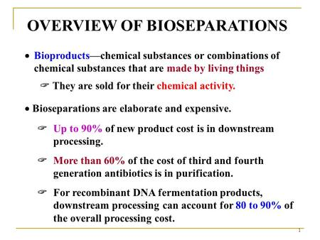 1 OVERVIEW OF BIOSEPARATIONS  Bioseparations are elaborate and expensive.  Up to 90% of new product cost is in downstream processing.  More than 60%