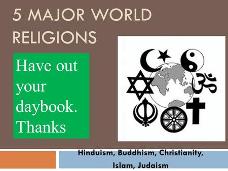 5 MAJOR WORLD RELIGIONS Hinduism, Buddhism, Christianity, Islam, Judaism Have out your daybook. Thanks.