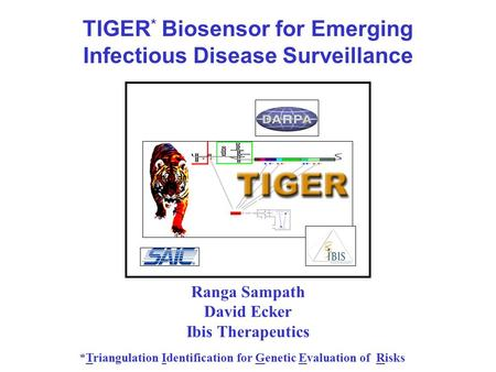 TIGER * Biosensor for Emerging Infectious Disease Surveillance *Triangulation Identification for Genetic Evaluation of Risks Ranga Sampath David Ecker.