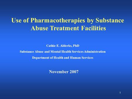 1 Use of Pharmacotherapies by Substance Abuse Treatment Facilities November 2007 Cathie E. Alderks, PhD Substance Abuse and Mental Health Services Administration.