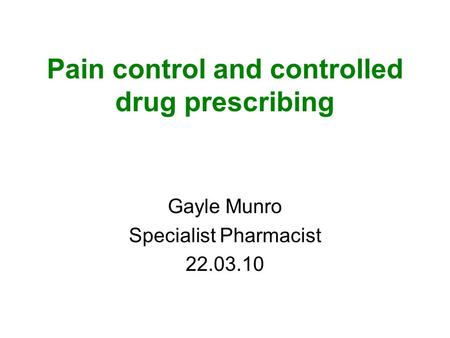 Pain control and controlled drug prescribing Gayle Munro Specialist Pharmacist 22.03.10.