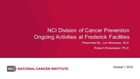 NCI Division of Cancer Prevention Ongoing Activities at Frederick Facilities Presented By: Lori Minasian, M.D. Robert Shoemaker, Ph.D. October 1, 2015.