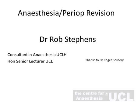 Anaesthesia/Periop Revision Dr Rob Stephens Consultant in Anaesthesia UCLH Hon Senior Lecturer UCL Thanks to Dr Roger Cordery.