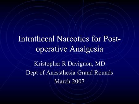 Intrathecal Narcotics for Post- operative Analgesia Kristopher R Davignon, MD Dept of Anessthesia Grand Rounds March 2007.