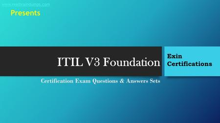 ITIL V3 Foundation Certification Exam Questions & Answers Sets Exin Certifications www.realbraindumps.com Presents.