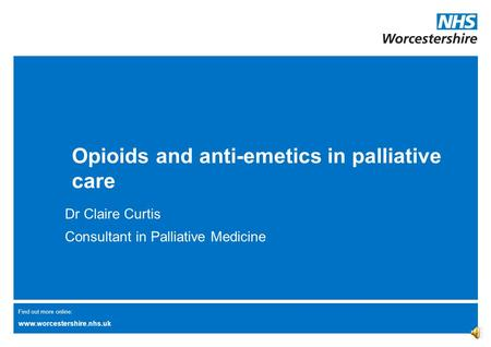 Find out more online: www.worcestershire.nhs.uk Opioids and anti-emetics in palliative care Dr Claire Curtis Consultant in Palliative Medicine.