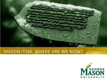 MASON ITSM, WHERE ARE WE NOW?. GEORGE MASON UNIVERSITY AGENDA Background – 2013/2014 Organizational Changes ITSM Tool Process Mapping Tool ITIL Framework.