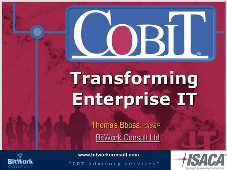 "Www.bitworkconsult.com "" I C T a d v i s o r y s e r v i c e s "" Transforming Enterprise IT Thomas Bbosa, CISSP BitWork Consult Ltd BitWork Consult Ltd."