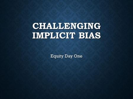 CHALLENGING IMPLICIT BIAS Equity Day One. HOW DOES IMPLICIT BIAS IMPACT OUR TEACHING? Collaboratively we can:  develop shared language and what implicit.