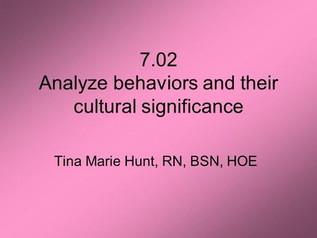 7.02 Analyze behaviors and their cultural significance Tina Marie Hunt, RN, BSN, HOE.